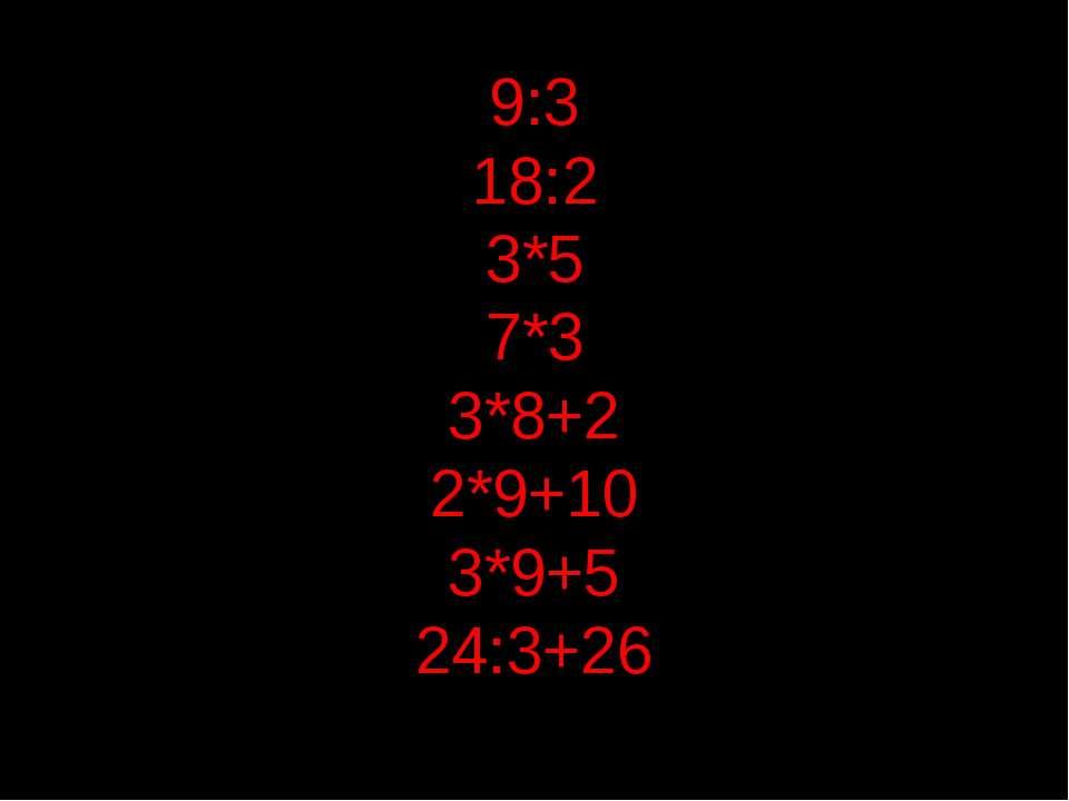 9:3 18:2 3*5 7*3 3*8+2 2*9+10 3*9+5 24:3+26
