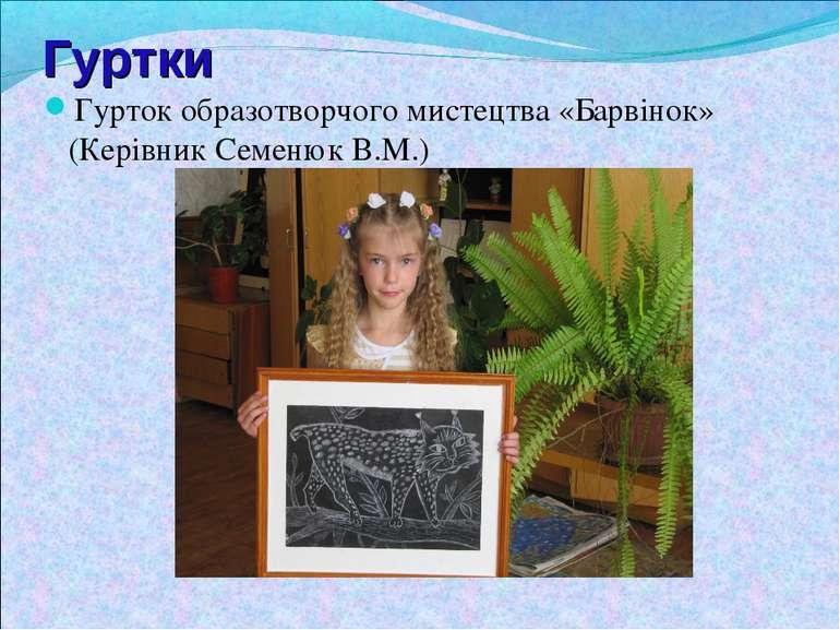Гуртки Гурток образотворчого мистецтва «Барвінок» (Керівник Семенюк В.М.)