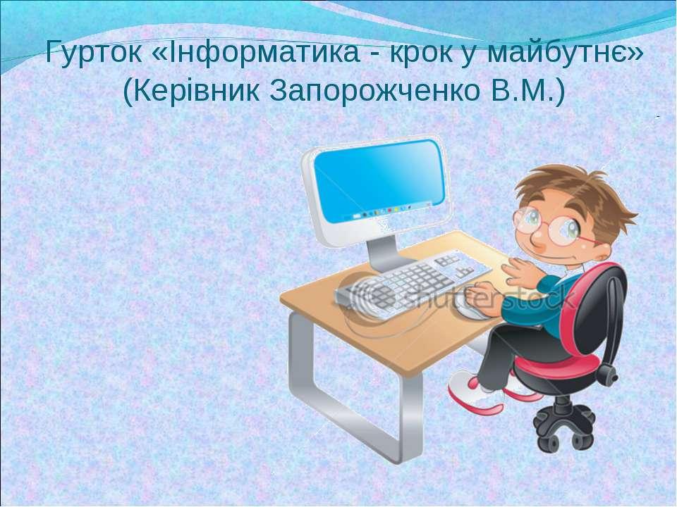 Гурток «Інформатика - крок у майбутнє» (Керівник Запорожченко В.М.)