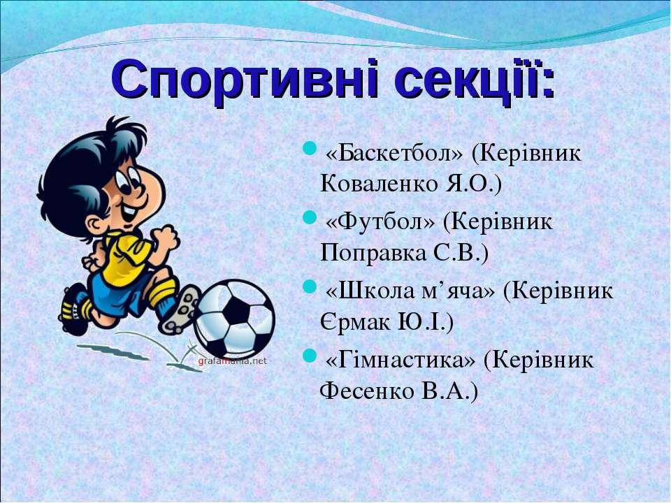 Спортивні секції: «Баскетбол» (Керівник Коваленко Я.О.) «Футбол» (Керівник По...