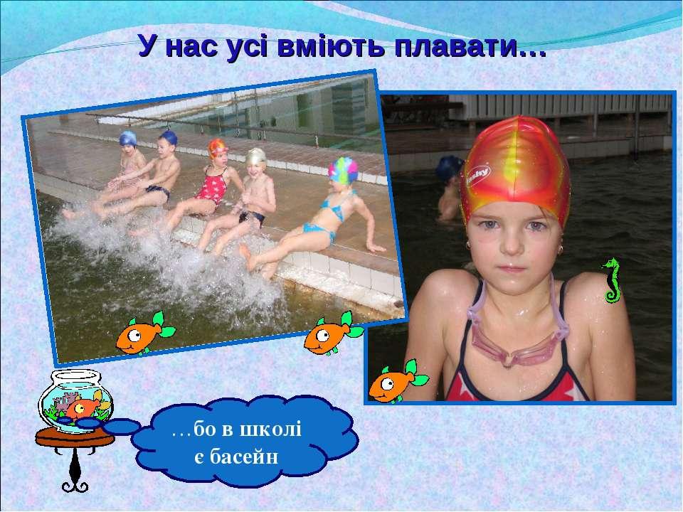 У нас усі вміють плавати… …бо в школі є басейн