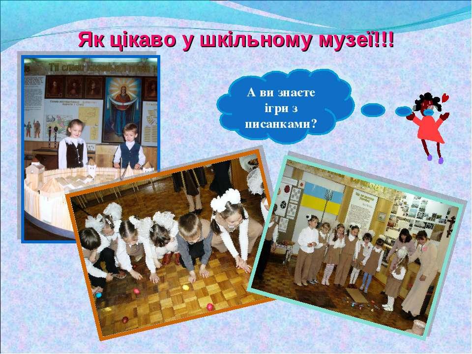 Як цікаво у шкільному музеї!!! А ви знаєте ігри з писанками?