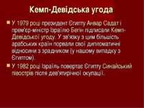 Кемп-Девідська угода У 1979 році президент Єгипту Анвар Садат і прем'єр-мініс...