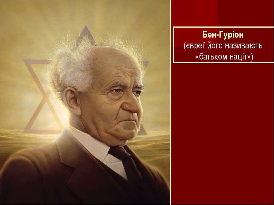 Бен-Гуріон (євреї його називають «батьком нації»)