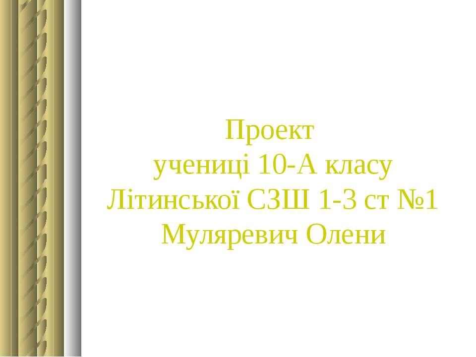 Проект учениці 10-А класу Літинської СЗШ 1-3 ст №1 Муляревич Олени