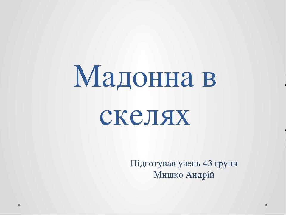 Мадонна в скелях Підготував учень 43 групи Мишко Андрій