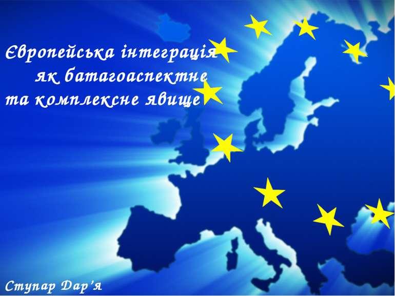Ступар Дар'я 11-2 Європейська інтеграція як батагоаспектне та комплексне явище