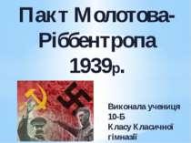 Пакт Молотова-Ріббентропа 1939р. Виконала учениця 10-Б Класу Класичної гімназ...