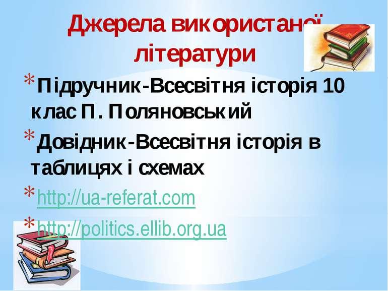 Джерела використаної літератури Підручник-Всесвітня історія 10 клас П. Поляно...