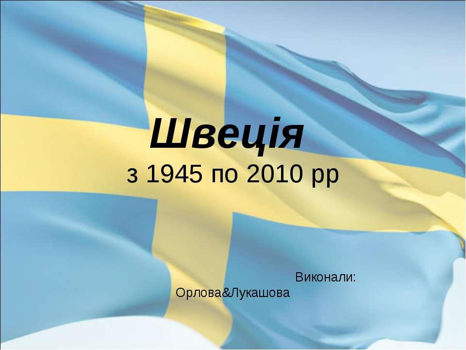 Швеція з 1945 по 2010 рр Виконали: Орлова&Лукашова