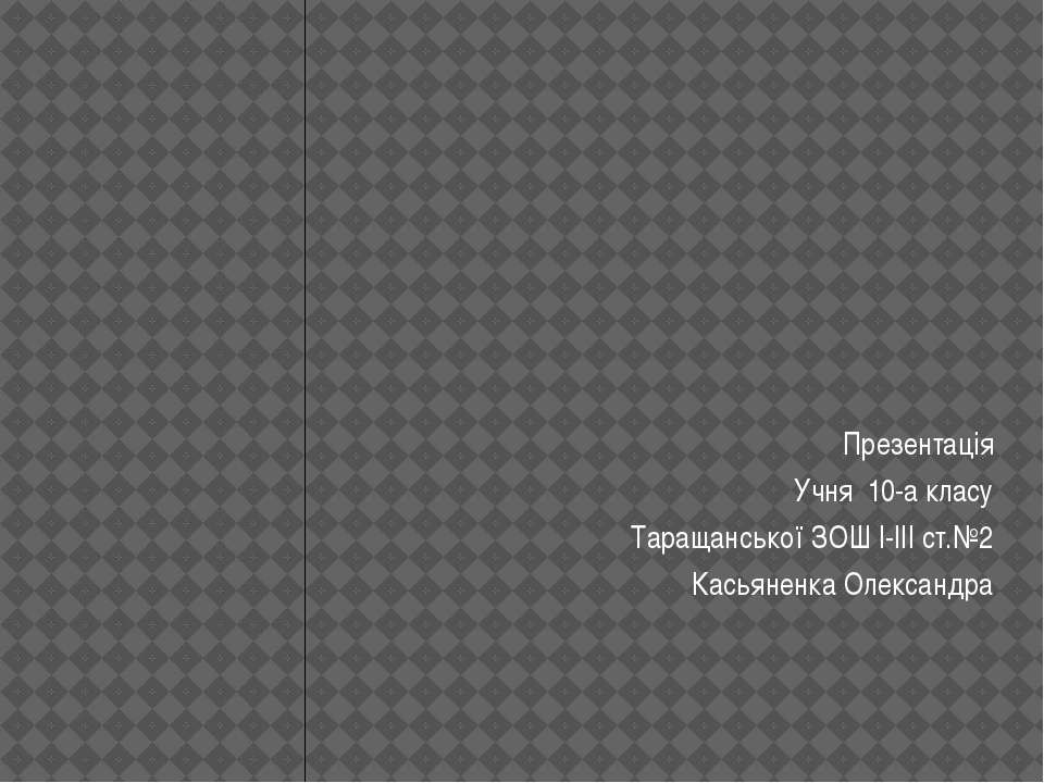 Презентація Учня 10-а класу Таращанської ЗОШ І-ІІІ ст.№2 Касьяненка Олександра