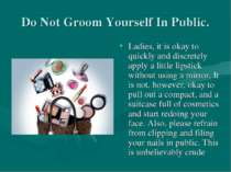 Do Not Groom Yourself In Public. Ladies, it is okay to quickly and discretely...