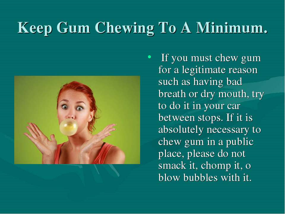 Keep Gum Chewing To A Minimum. If you must chew gum for a legitimate reason s...