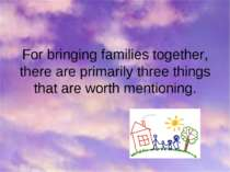 For bringing families together, there are primarily three things that are wor...