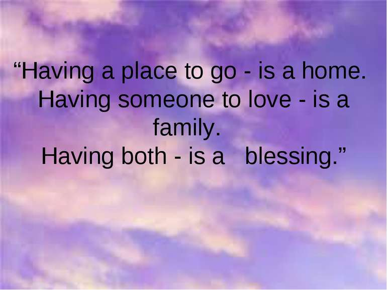 """Having a place to go - is a home. Having someone to love - is a family. Havi..."
