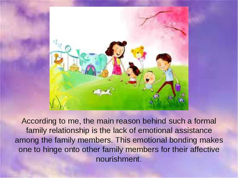 According to me, the main reason behind such a formal family relationship is ...