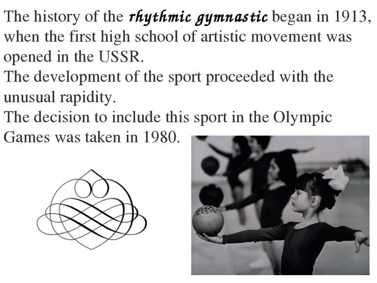 The history of the rhythmic gymnastic began in 1913, when the first high scho...