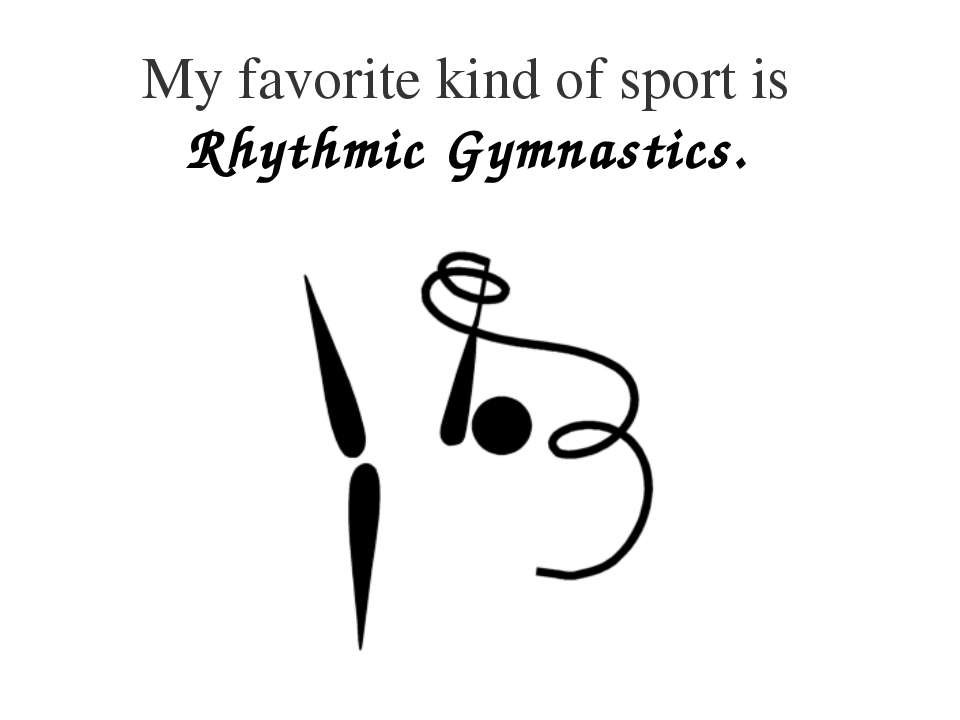 My favorite kind of sport is Rhythmic Gymnastics.