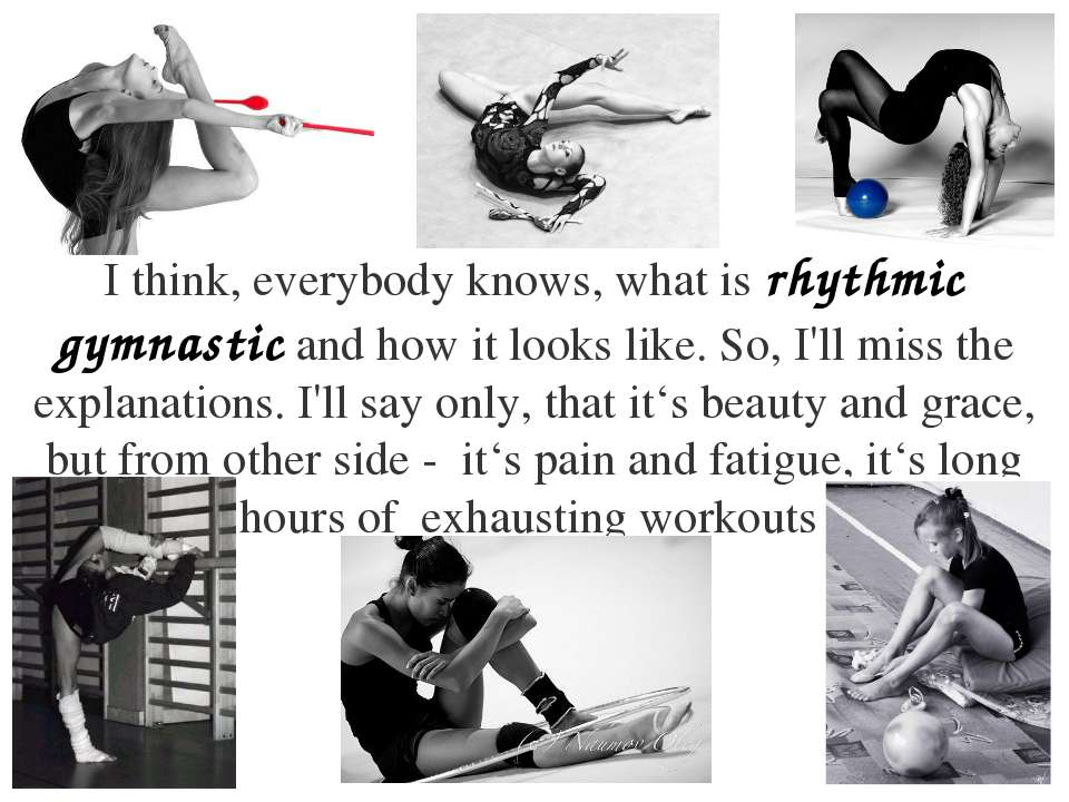 I think, everybody knows, what is rhythmic gymnastic and how it looks like. S...