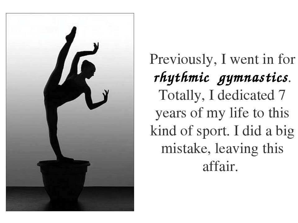 Previously, I went in for rhythmic gymnastics. Totally, I dedicated 7 years o...