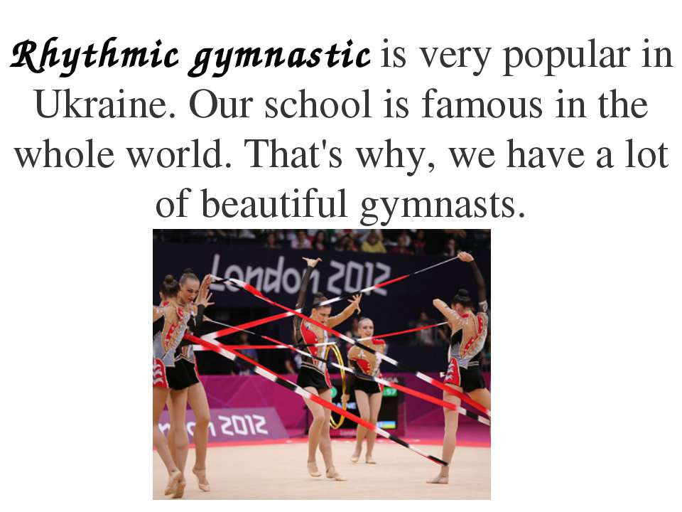 Rhythmic gymnastic is very popular in Ukraine. Our school is famous in the wh...