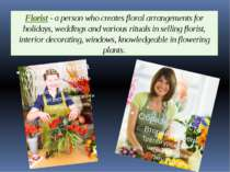 Florist - a person who creates floral arrangements for holidays, weddings and...