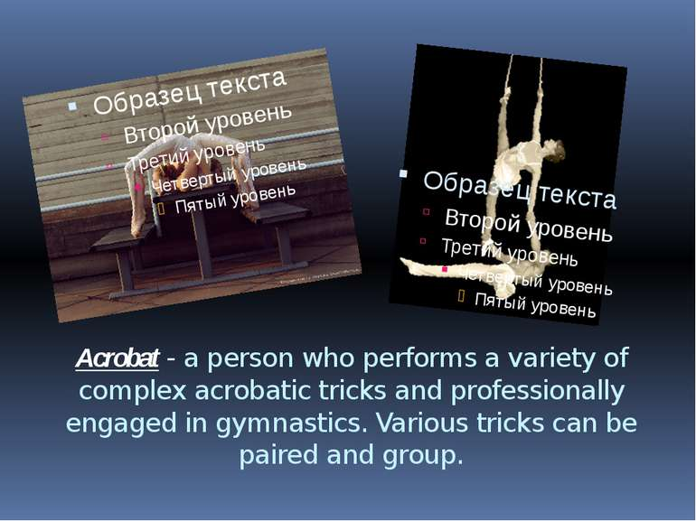 Acrobat - a person who performs a variety of complex acrobatic tricks and pro...