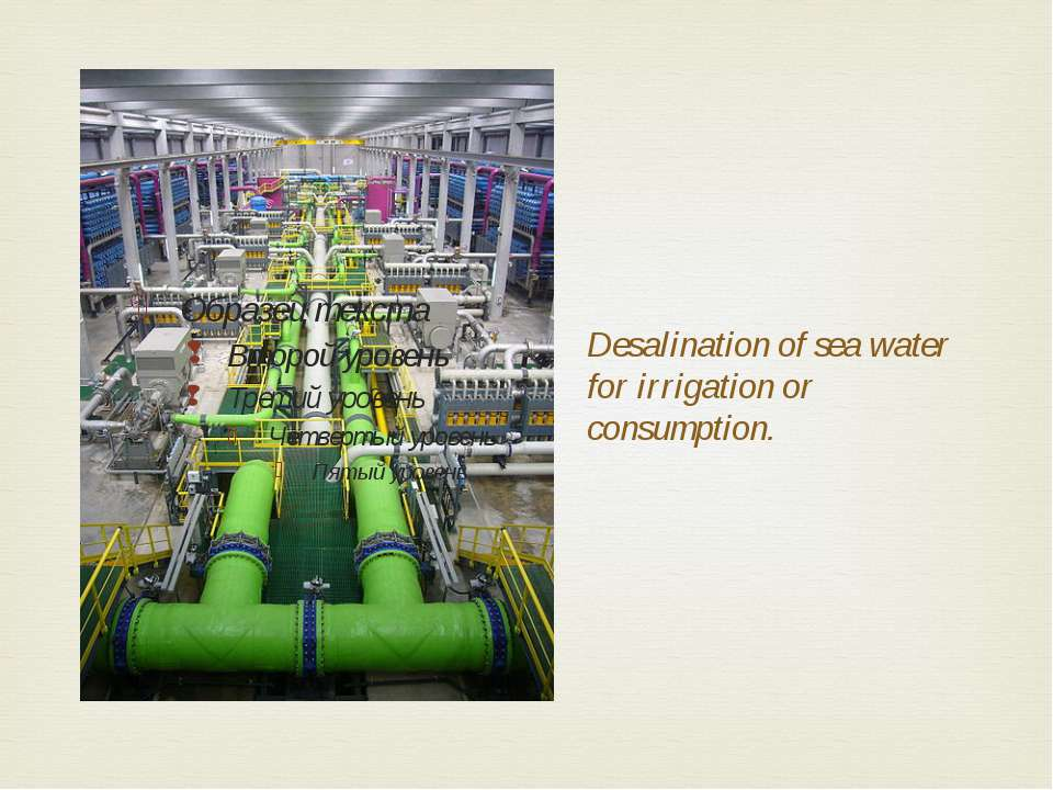 Desalination of sea water for irrigation or consumption.