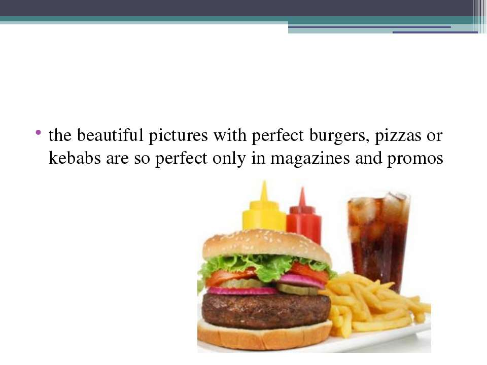 the beautiful pictures with perfect burgers, pizzas or kebabs are so perfect ...