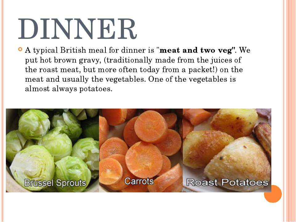 "DINNER A typical British meal for dinner is ""meat and two veg"". We put hot br..."