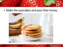 Make the pancakes and pour their honey. ProPowerPoint.Ru