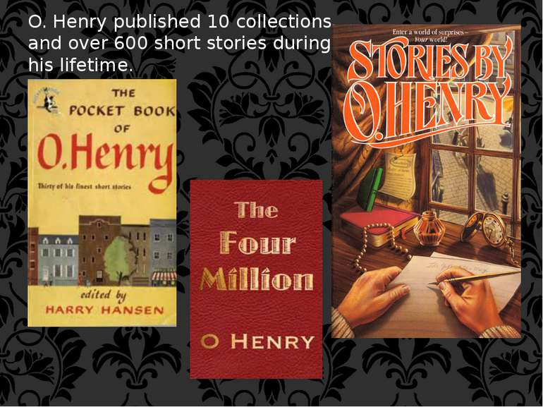 O. Henry published 10 collections and over 600 short stories during his lifet...