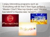"I enjoy interesting programs such as ""Everything will be fine""(""Все буде добр..."