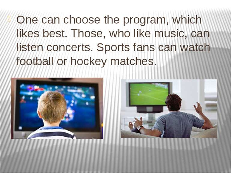 One can choose the program, which likes best. Those, who like music, can list...