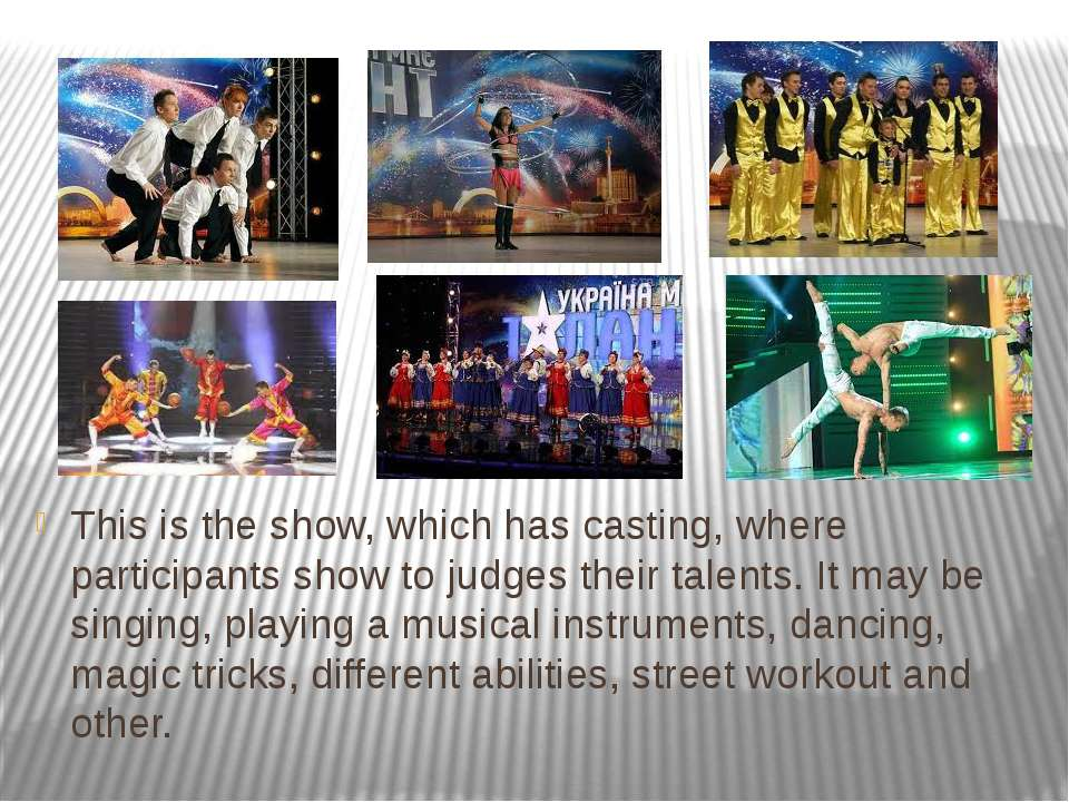 This is the show, which has casting, where participants show to judges their ...