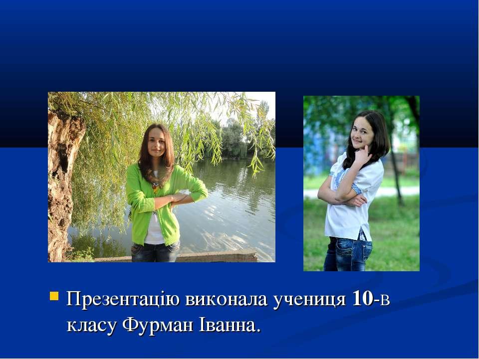 Презентацію виконала учениця 10-В класу Фурман Іванна.