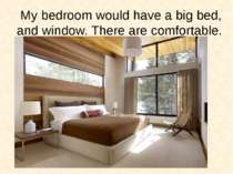 My bedroom would have a big bed, and window. There are comfortable.