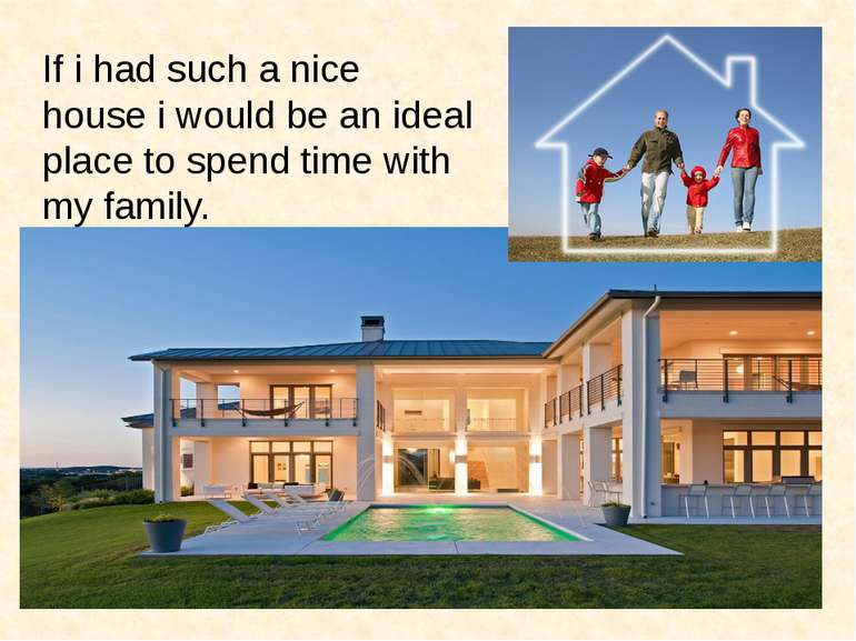 If i had such a nice house i would be an ideal place to spend time with my fa...