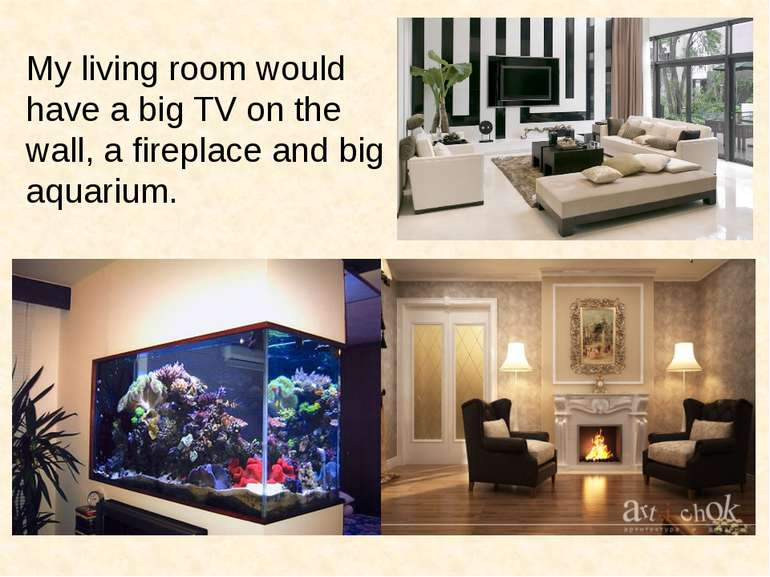 My living room would have a big TV on the wall, a fireplace and big aquarium.