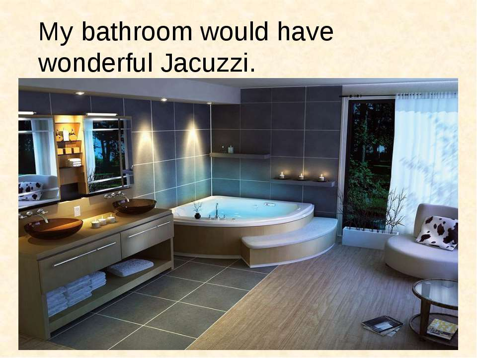 My bathroom would have wonderful Jacuzzi.