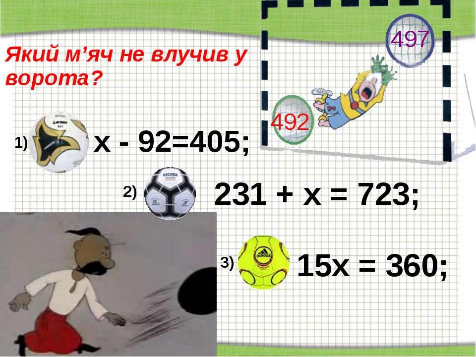 http://aida.ucoz.ru Який м'яч не влучив у ворота? х - 92=405; 231 + х = 723; ...