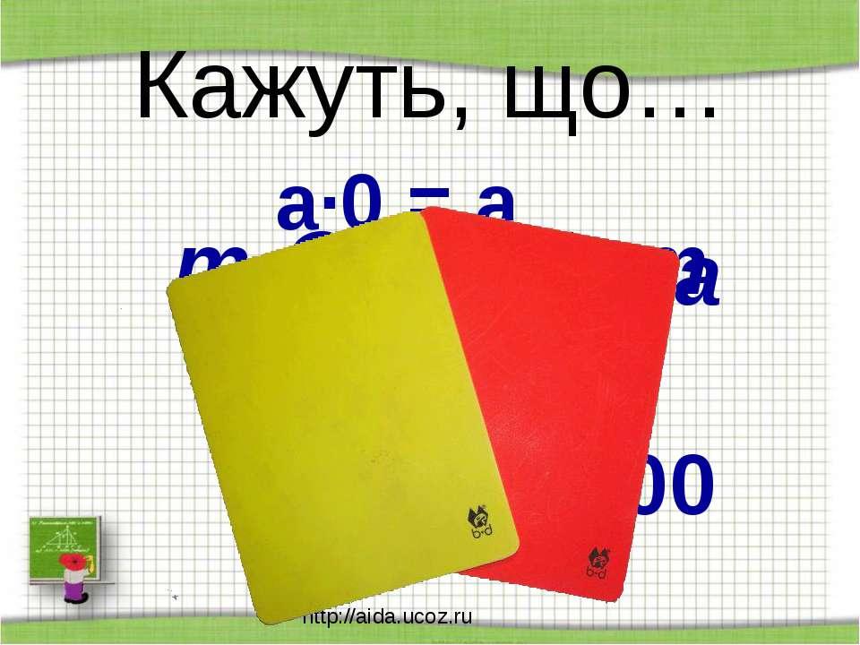 http://aida.ucoz.ru Кажуть, що… а∙0 = а m - n = n - m а + в = в + а 100 :0 = ...