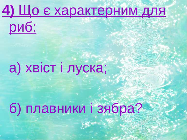 4) Що є характерним для риб: а) хвіст і луска; б) плавники і зябра?
