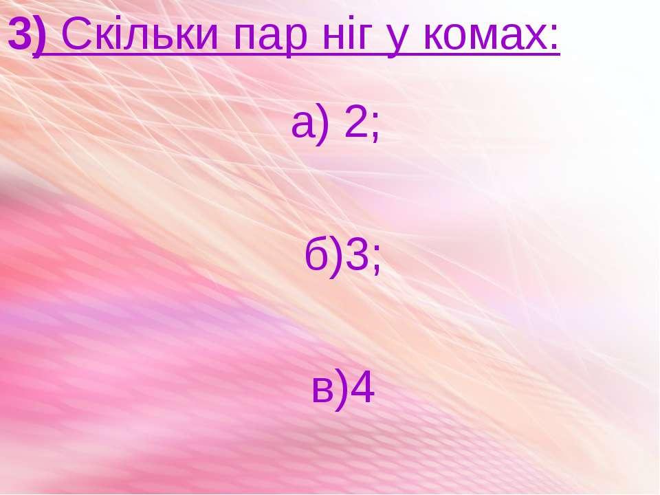 3) Скільки пар ніг у комах: а) 2; б)3; в)4
