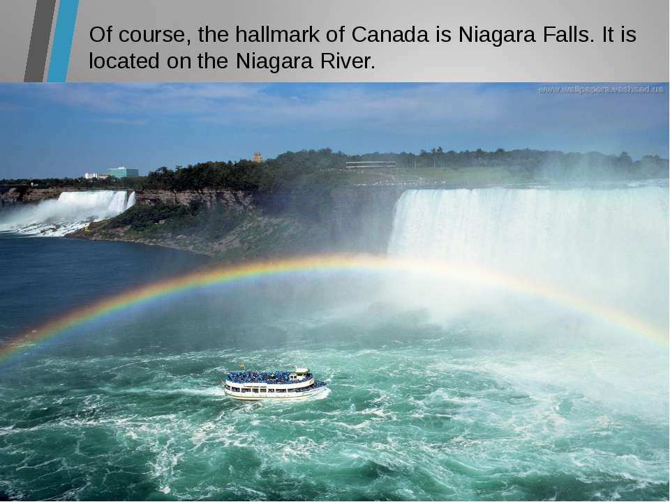 Of course, the hallmark of Canada is Niagara Falls. It is located on the Niag...
