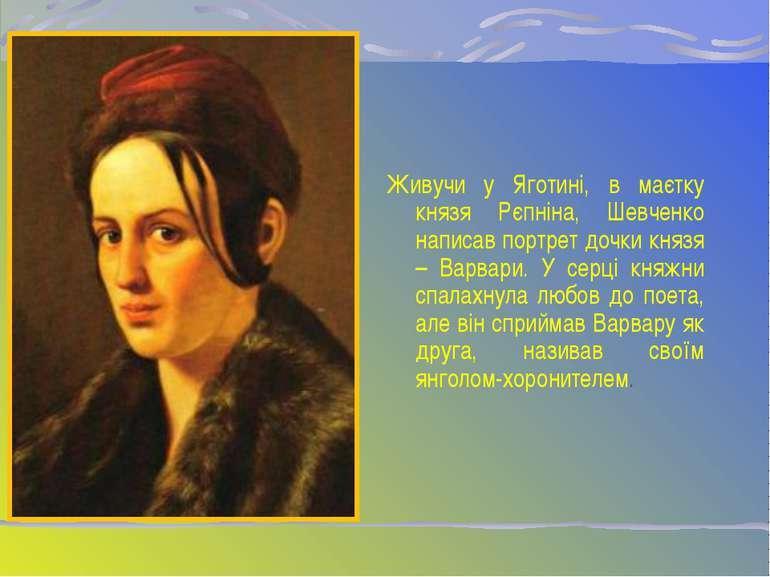 Живучи у Яготині, в маєтку князя Рєпніна, Шевченко написав портрет дочки княз...