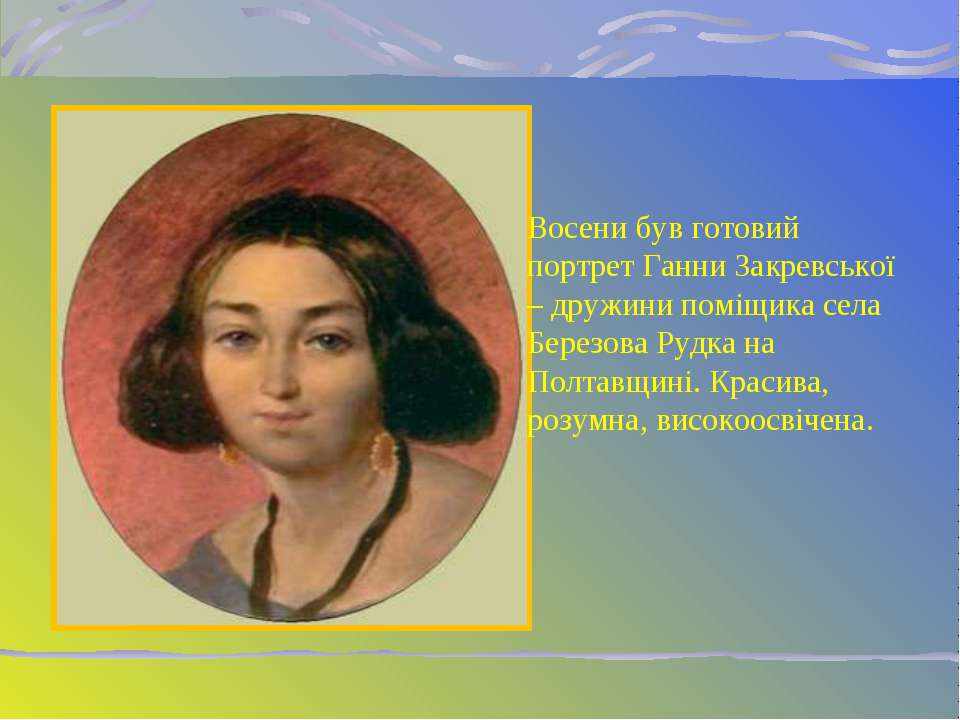 Восени був готовий портрет Ганни Закревської – дружини поміщика села Березова...