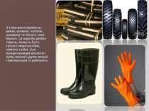 З гуми виготовляють: шини, шланги, чоботи, рукавиці та багато чого іншого. Ці...