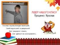 ЛІДЕР НАШОГО КЛАСУ Проценко Ярослав Є в класі нашому блондин маленький, Такий...