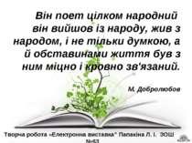 Він поет цілком народний він вийшов із народу, жив з народом, і не тільки дум...
